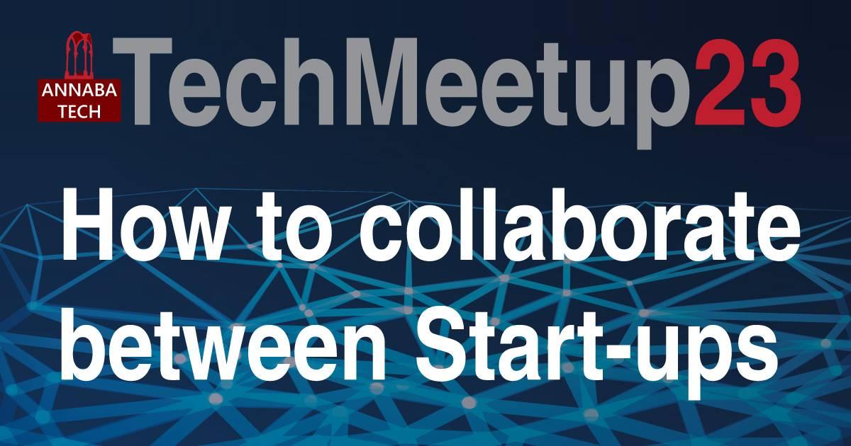 techmeetup23 01 : HOW TO COLLABORATE BETWEEN START-UPS - ANNABA TECH